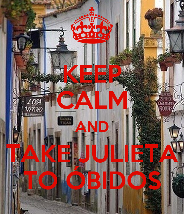 KEEP CALM AND TAKE JULIETA TO ÓBIDOS