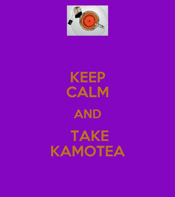 KEEP CALM AND  TAKE KAMOTEA