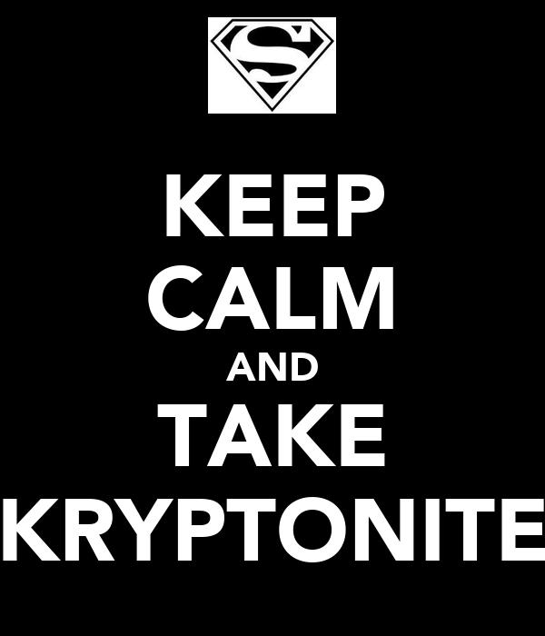 KEEP CALM AND TAKE KRYPTONITE