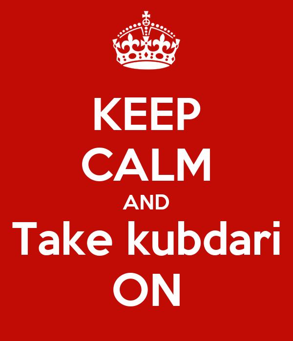 KEEP CALM AND Take kubdari ON