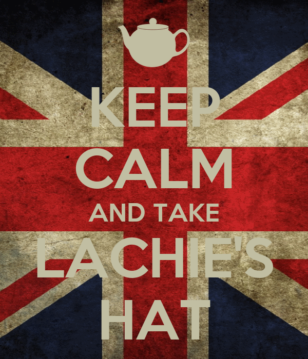 KEEP CALM AND TAKE LACHIE'S HAT