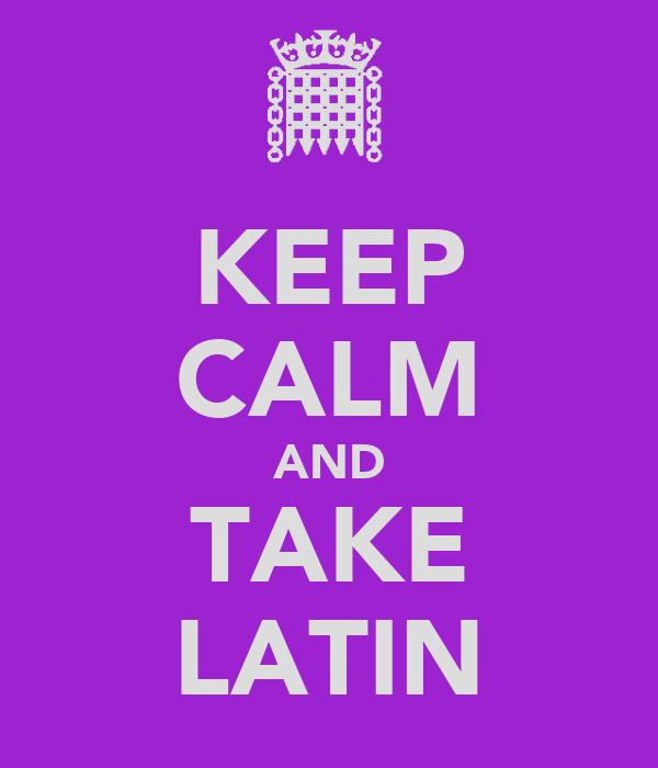 KEEP CALM AND TAKE LATIN