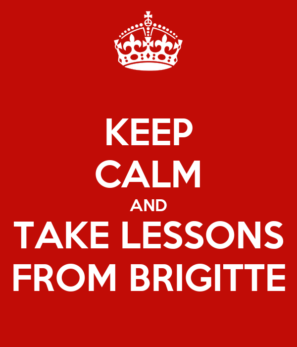 KEEP CALM AND TAKE LESSONS FROM BRIGITTE