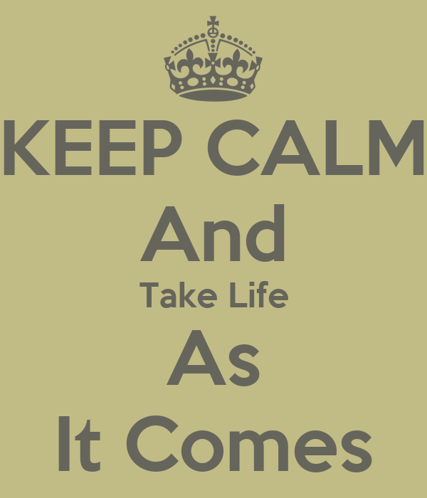 KEEP CALM And Take Life As It Comes