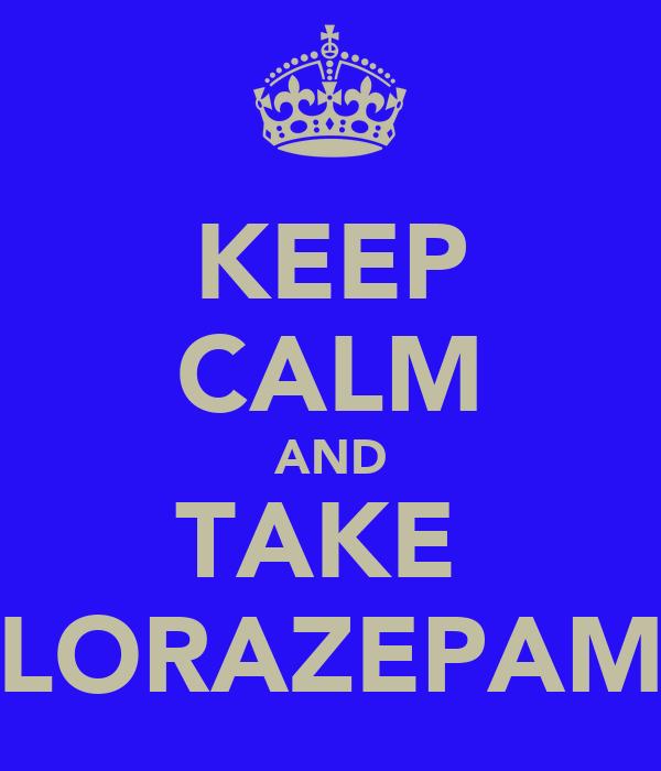 KEEP CALM AND TAKE  LORAZEPAM