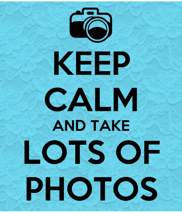 KEEP CALM AND TAKE LOTS OF PHOTOS