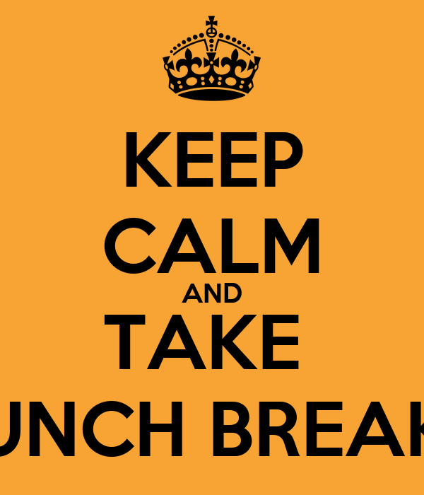 KEEP CALM AND TAKE  LUNCH BREAKS