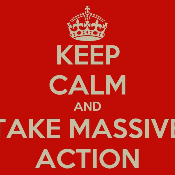 KEEP CALM AND TAKE MASSIVE ACTION