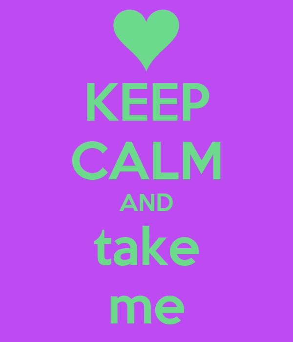 KEEP CALM AND take me