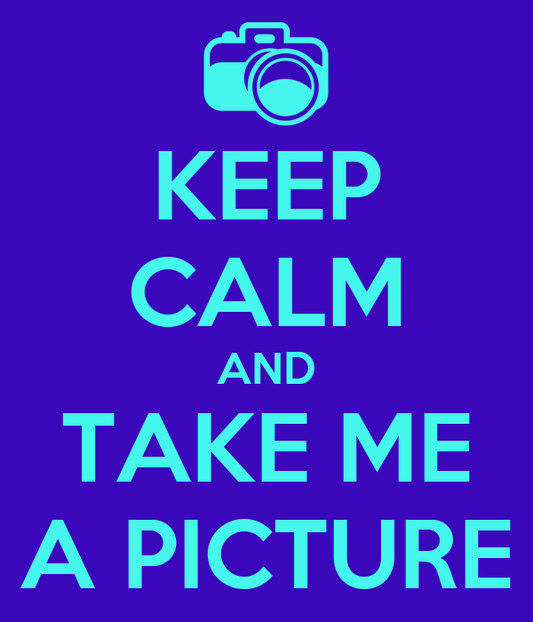 KEEP CALM AND TAKE ME A PICTURE