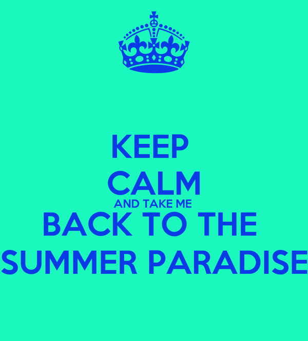 KEEP  CALM AND TAKE ME  BACK TO THE  SUMMER PARADISE