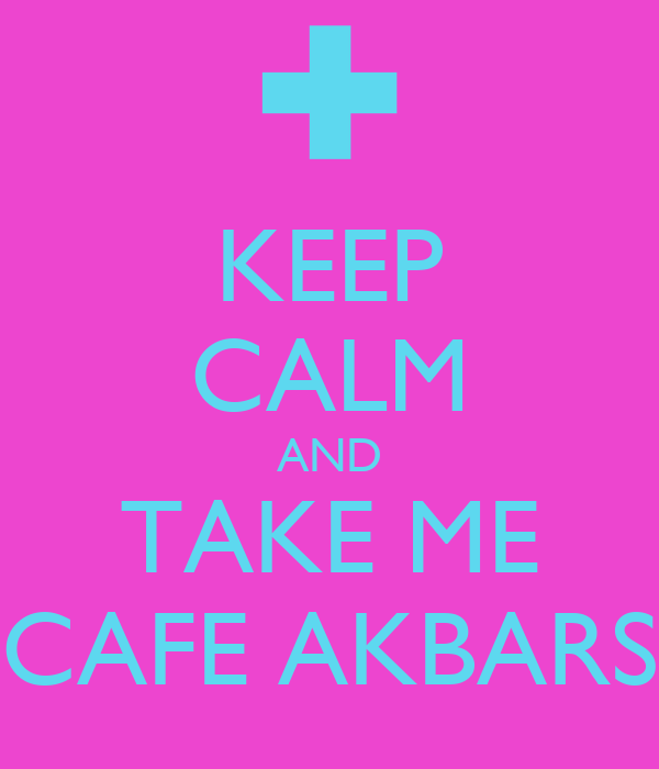 KEEP CALM AND TAKE ME CAFE AKBARS
