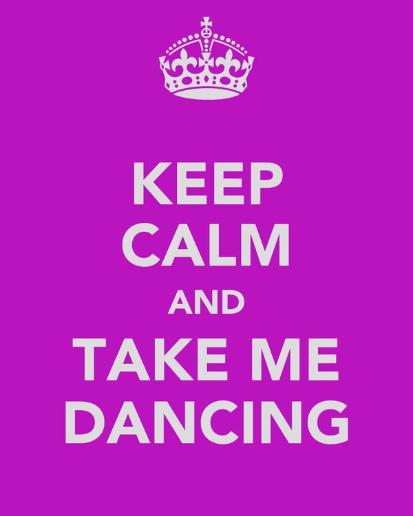 KEEP CALM AND TAKE ME DANCING