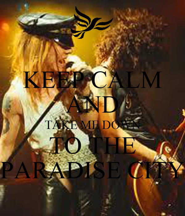 KEEP CALM AND TAKE ME DOWN TO THE PARADISE CITY