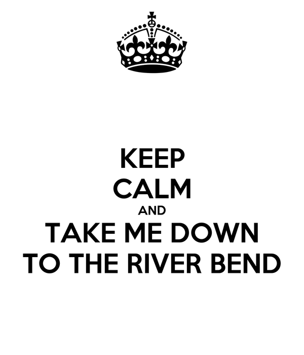 KEEP CALM AND TAKE ME DOWN TO THE RIVER BEND