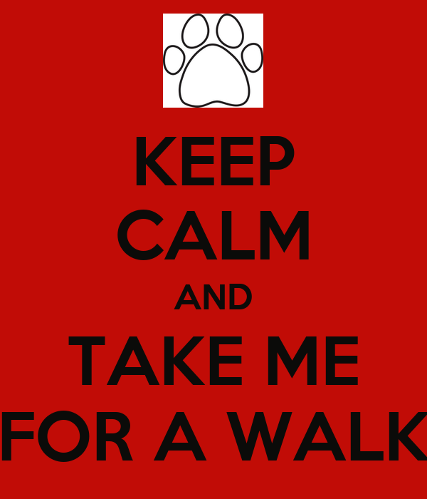 KEEP CALM AND TAKE ME FOR A WALK