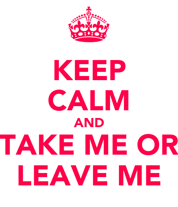 KEEP CALM AND TAKE ME OR LEAVE ME