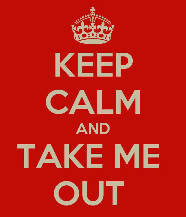 KEEP CALM AND TAKE ME  OUT