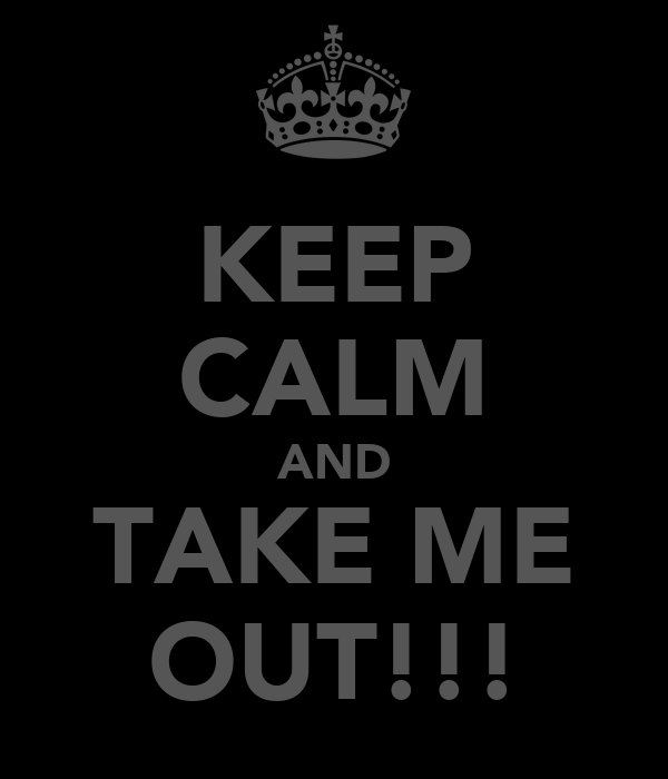 KEEP CALM AND TAKE ME OUT!!!