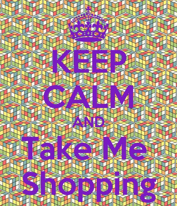 KEEP CALM AND Take Me  Shopping