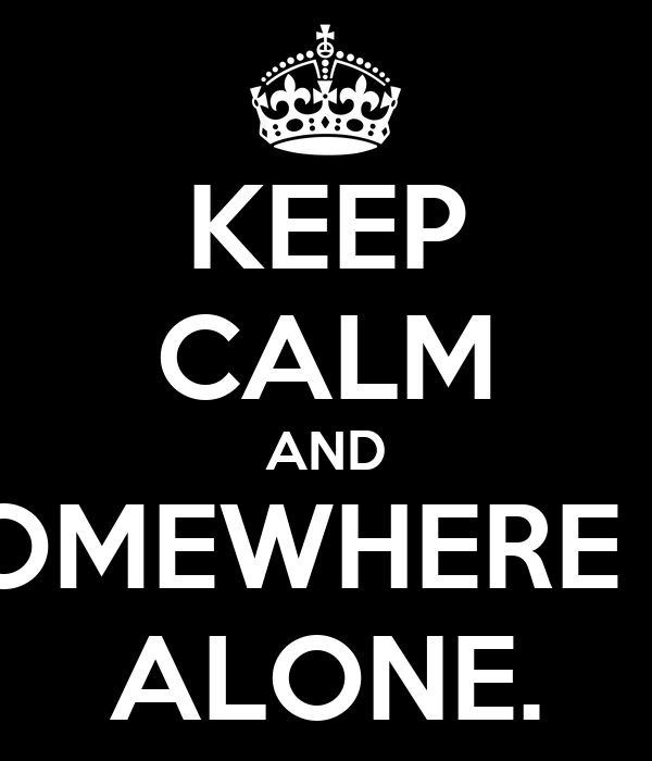 KEEP CALM AND TAKE ME SOMEWHERE WE CAN BE ALONE.