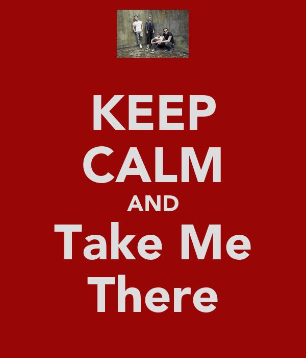 KEEP CALM AND Take Me There