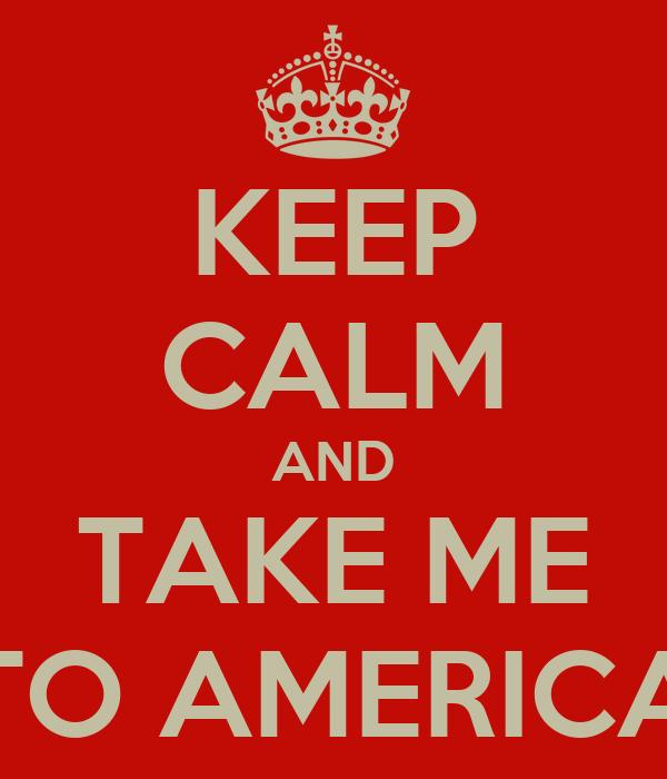 KEEP CALM AND TAKE ME TO AMERICA