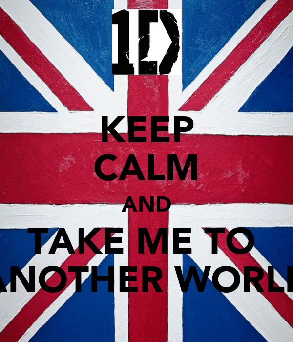 KEEP CALM AND TAKE ME TO  ANOTHER WORLD