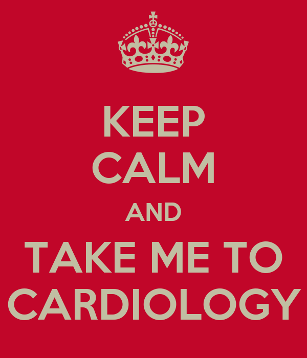 KEEP CALM AND TAKE ME TO CARDIOLOGY