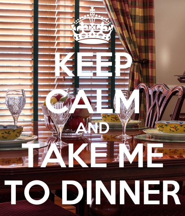 KEEP CALM AND TAKE ME TO DINNER