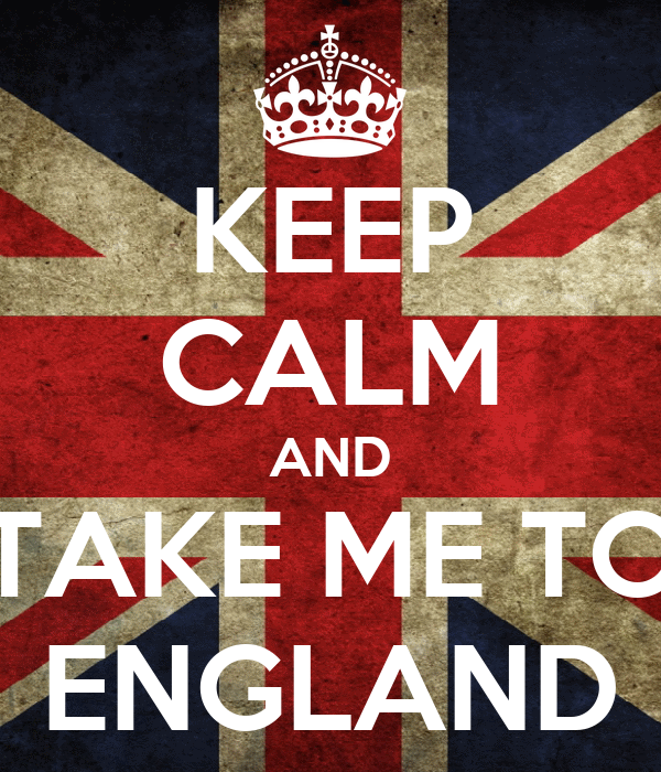 KEEP CALM AND TAKE ME TO ENGLAND