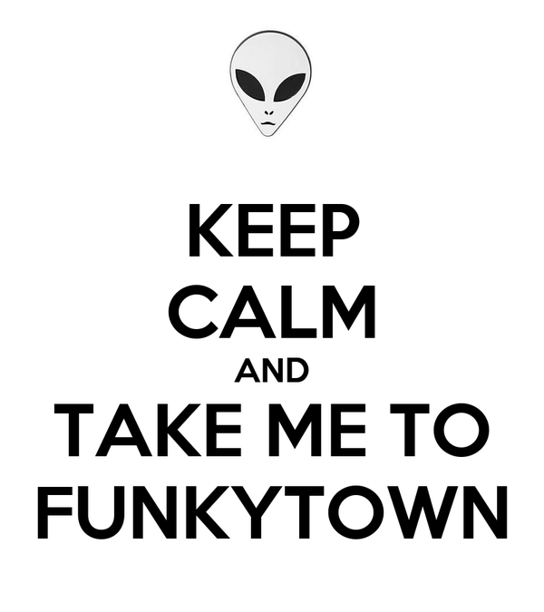 KEEP CALM AND TAKE ME TO FUNKYTOWN