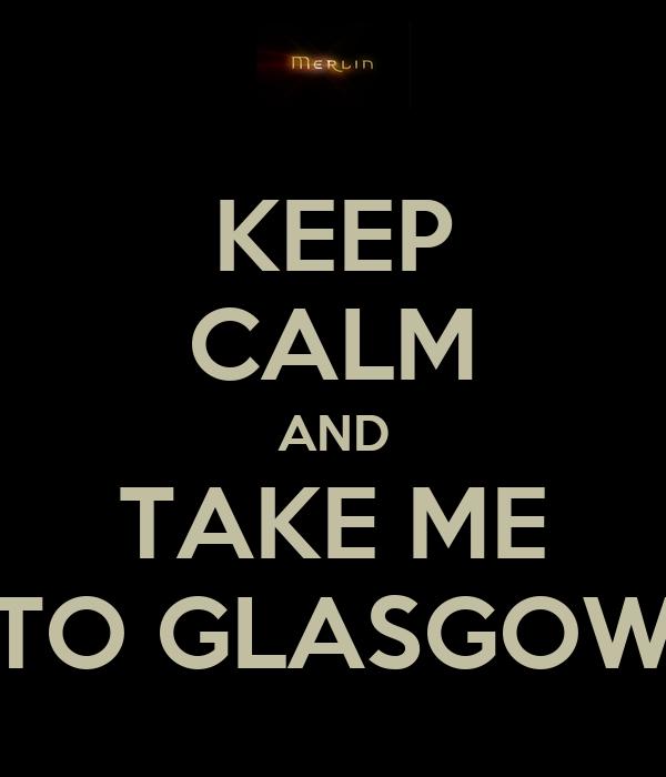 KEEP CALM AND TAKE ME TO GLASGOW