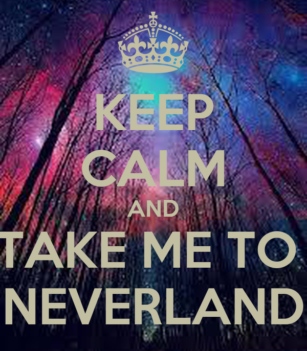 KEEP CALM AND TAKE ME TO  NEVERLAND