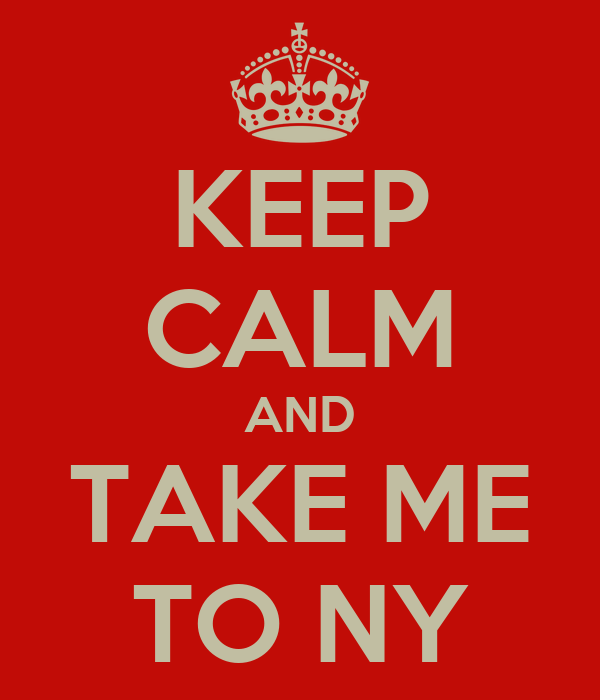 KEEP CALM AND TAKE ME TO NY