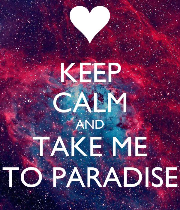 KEEP CALM AND TAKE ME TO PARADISE