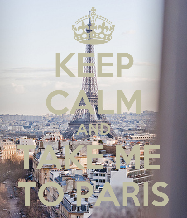 KEEP CALM AND TAKE ME  TO PARIS