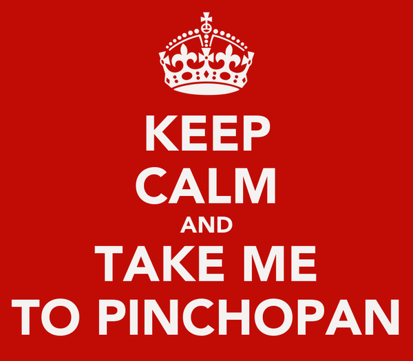 KEEP CALM AND TAKE ME TO PINCHOPAN