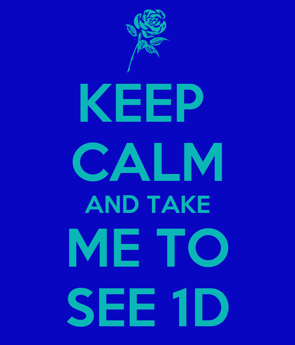 KEEP  CALM AND TAKE ME TO SEE 1D