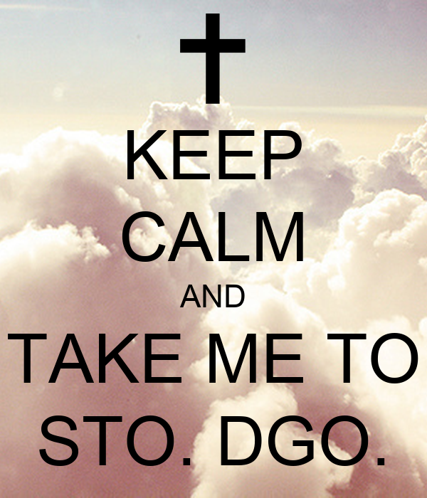 KEEP CALM AND TAKE ME TO STO. DGO.