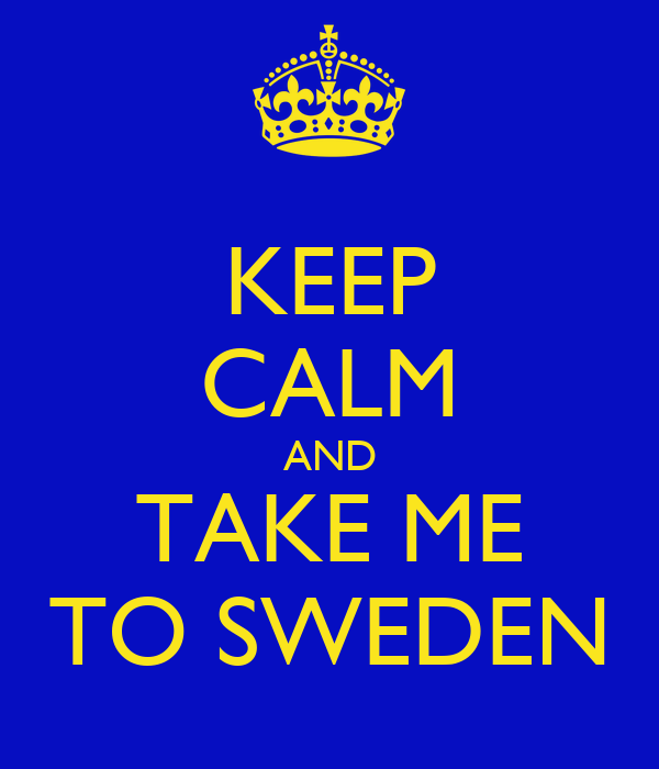 KEEP CALM AND TAKE ME TO SWEDEN