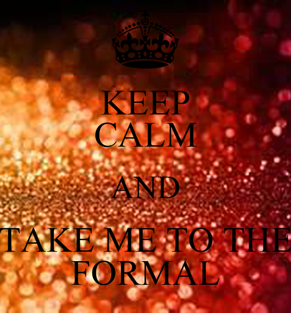 KEEP CALM AND TAKE ME TO THE FORMAL