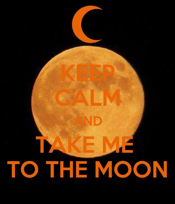 KEEP CALM AND TAKE ME  TO THE MOON