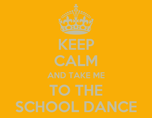 KEEP CALM AND TAKE ME TO THE SCHOOL DANCE