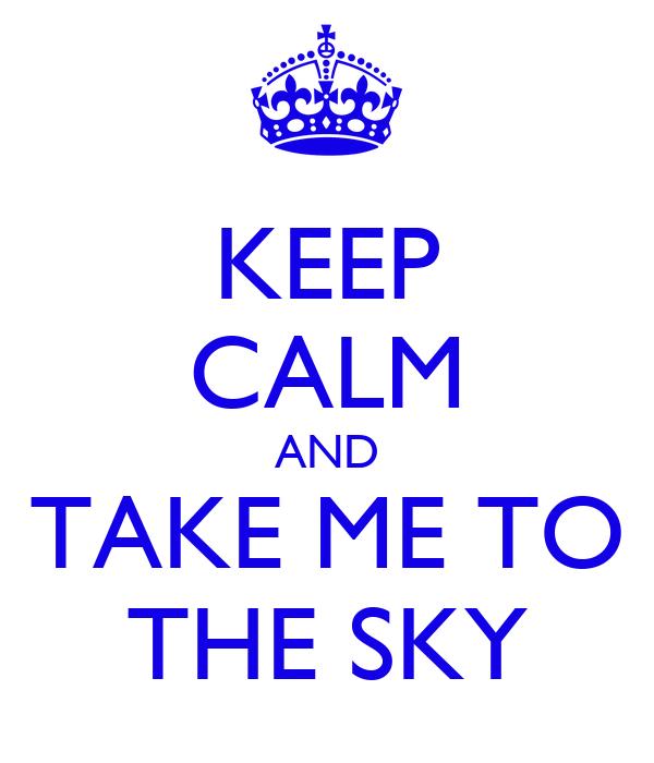 KEEP CALM AND TAKE ME TO THE SKY