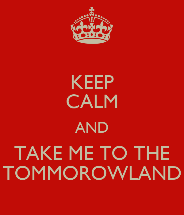 KEEP CALM AND TAKE ME TO THE TOMMOROWLAND
