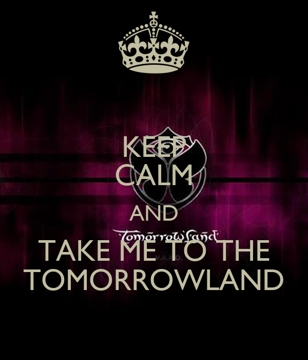 KEEP CALM AND TAKE ME TO THE TOMORROWLAND