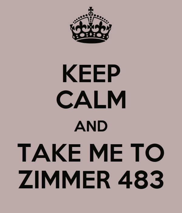 KEEP CALM AND TAKE ME TO ZIMMER 483