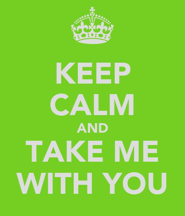 KEEP CALM AND TAKE ME WITH YOU