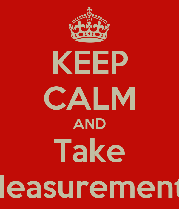 KEEP CALM AND Take Measurements